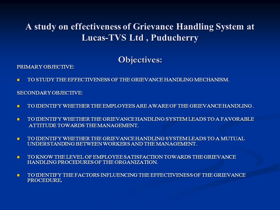 A study on effectiveness of Grievance Handling System at Lucas-TVS Ltd, Puducherry Objectives: PRIMARY OBJECTIVE: TO STUDY THE EFFECTIVENESS OF THE GRIEVANCE HANDLING MECHANISM.