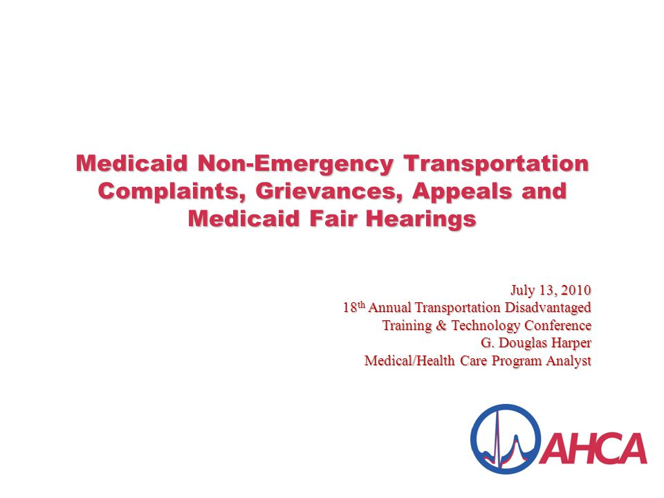 Medicaid Non-Emergency Transportation Complaints, Grievances, Appeals and Medicaid Fair Hearings July 13, 2010 18 th Annual Transportation Disadvantaged Training & Technology Conference G.