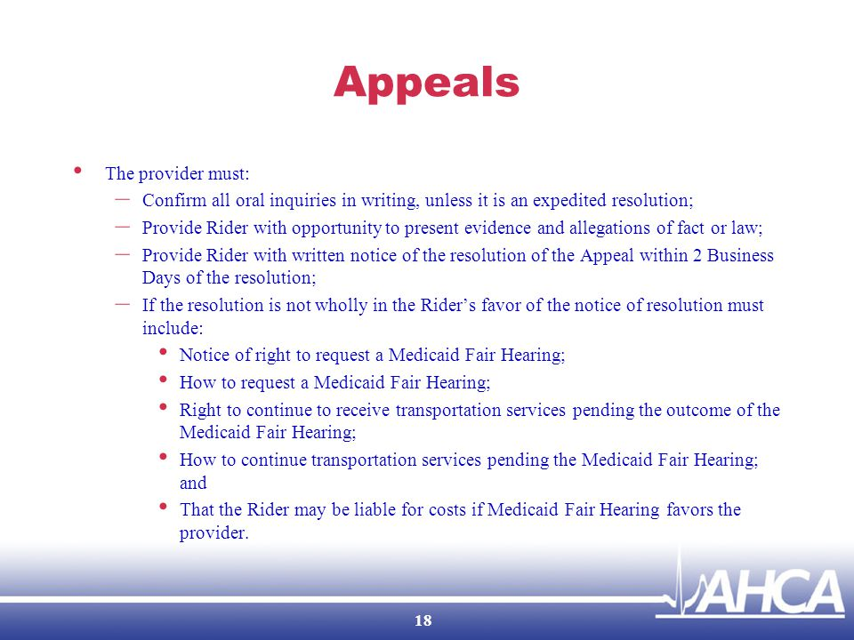 Appeals The provider must: – Confirm all oral inquiries in writing, unless it is an expedited resolution; – Provide Rider with opportunity to present evidence and allegations of fact or law; – Provide Rider with written notice of the resolution of the Appeal within 2 Business Days of the resolution; – If the resolution is not wholly in the Rider's favor of the notice of resolution must include: Notice of right to request a Medicaid Fair Hearing; How to request a Medicaid Fair Hearing; Right to continue to receive transportation services pending the outcome of the Medicaid Fair Hearing; How to continue transportation services pending the Medicaid Fair Hearing; and That the Rider may be liable for costs if Medicaid Fair Hearing favors the provider.