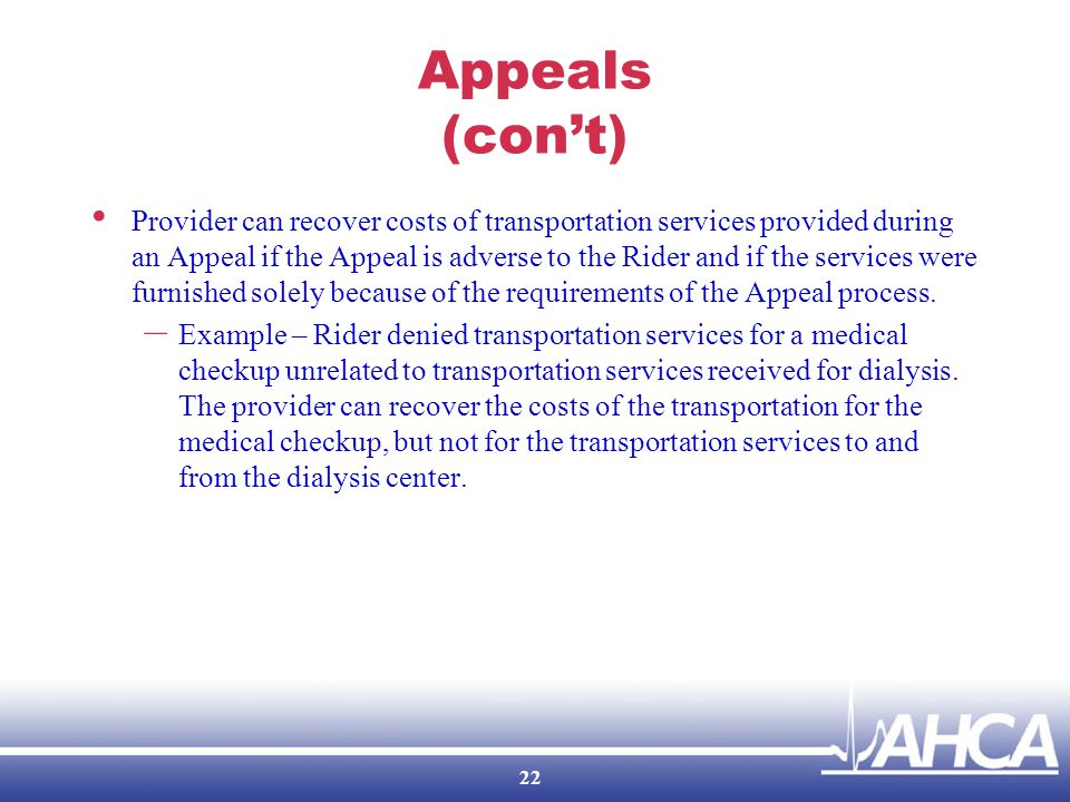 Appeals (con't) Provider can recover costs of transportation services provided during an Appeal if the Appeal is adverse to the Rider and if the services were furnished solely because of the requirements of the Appeal process.