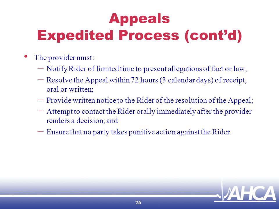 Appeals Expedited Process (cont'd) The provider must: – Notify Rider of limited time to present allegations of fact or law; – Resolve the Appeal within 72 hours (3 calendar days) of receipt, oral or written; – Provide written notice to the Rider of the resolution of the Appeal; – Attempt to contact the Rider orally immediately after the provider renders a decision; and – Ensure that no party takes punitive action against the Rider.
