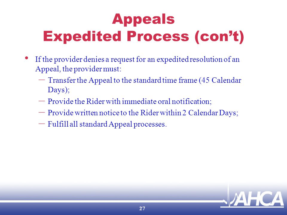 Appeals Expedited Process (con't) If the provider denies a request for an expedited resolution of an Appeal, the provider must: – Transfer the Appeal to the standard time frame (45 Calendar Days); – Provide the Rider with immediate oral notification; – Provide written notice to the Rider within 2 Calendar Days; – Fulfill all standard Appeal processes.