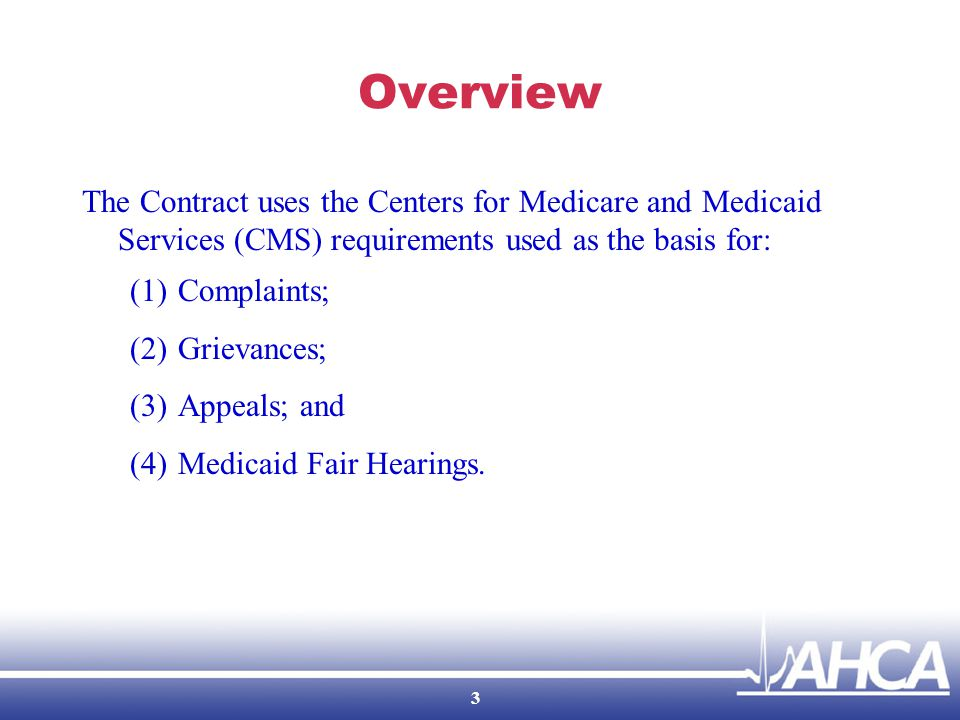 Overview The Contract uses the Centers for Medicare and Medicaid Services (CMS) requirements used as the basis for: (1)Complaints; (2)Grievances; (3)Appeals; and (4)Medicaid Fair Hearings.
