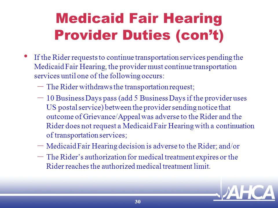 Medicaid Fair Hearing Provider Duties (con't) If the Rider requests to continue transportation services pending the Medicaid Fair Hearing, the provider must continue transportation services until one of the following occurs: – The Rider withdraws the transportation request; – 10 Business Days pass (add 5 Business Days if the provider uses US postal service) between the provider sending notice that outcome of Grievance/Appeal was adverse to the Rider and the Rider does not request a Medicaid Fair Hearing with a continuation of transportation services; – Medicaid Fair Hearing decision is adverse to the Rider; and/or – The Rider's authorization for medical treatment expires or the Rider reaches the authorized medical treatment limit.