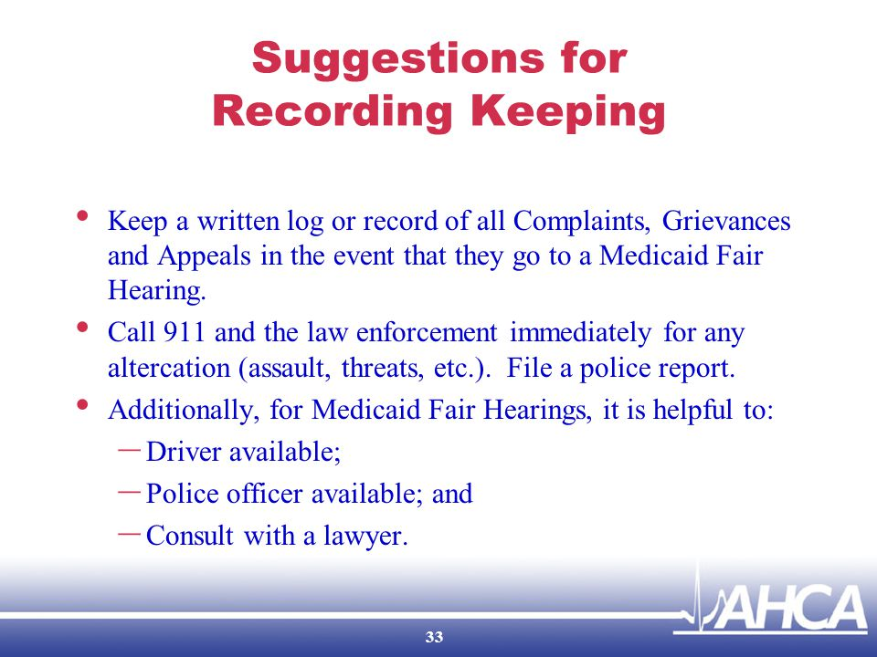 Suggestions for Recording Keeping Keep a written log or record of all Complaints, Grievances and Appeals in the event that they go to a Medicaid Fair Hearing.