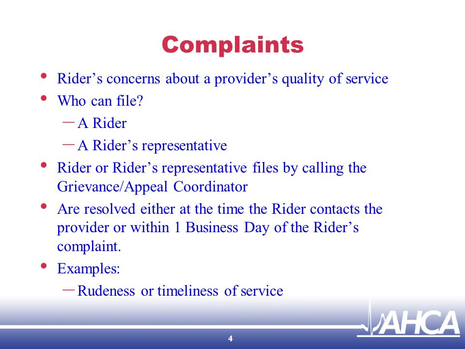 Complaints The provider must: – Resolve each Complaint in 1 day, but can take up to 15 Business Days if necessary; 10 Business Day extension – Written notification within 5 Business Days of the resolution; Includes results and date of resolution; and Notice of right to Grievance or Appeal; – Report all Complaints to the CTD; and – Take no punitive action towards the Rider.