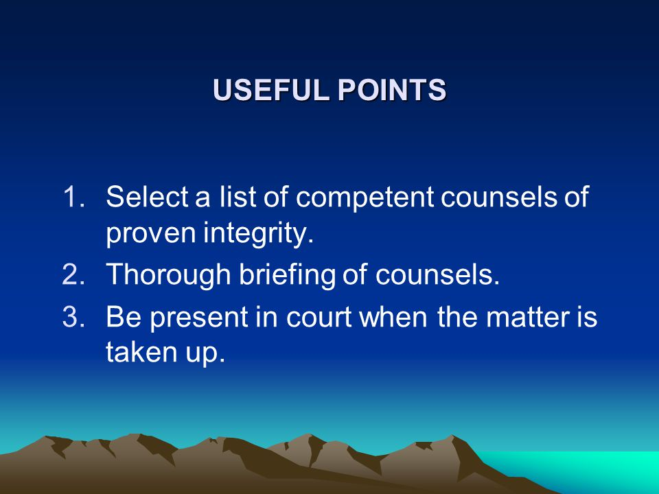 USEFUL POINTS 1.Select a list of competent counsels of proven integrity.