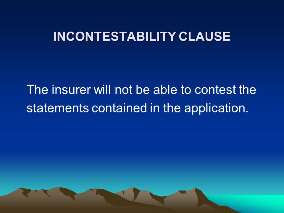 INCONTESTABILITY CLAUSE The insurer will not be able to contest the statements contained in the application.