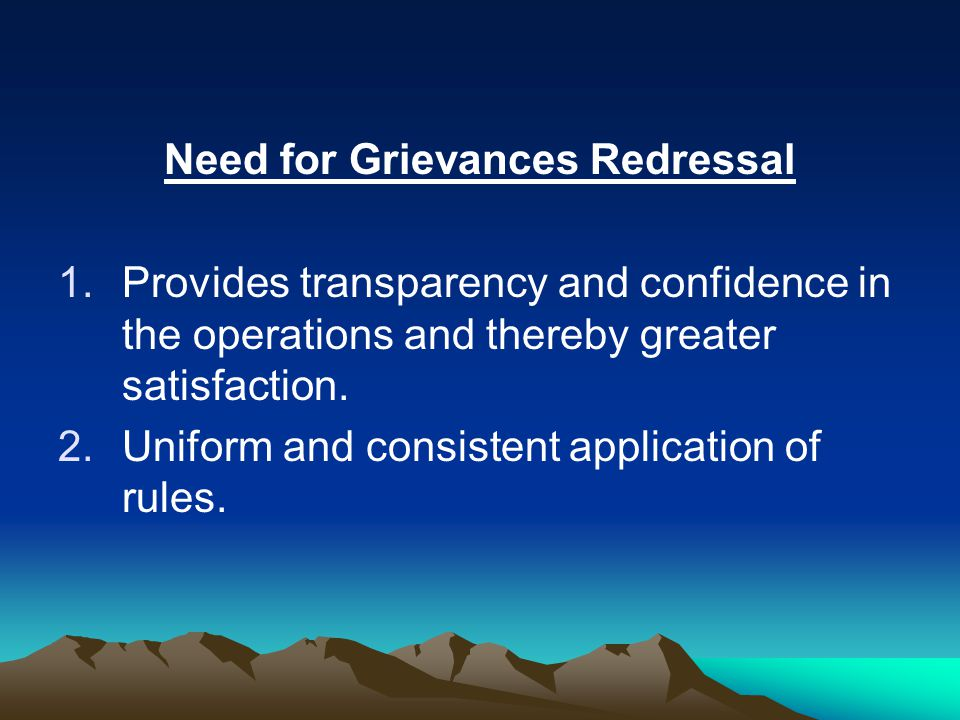 Need for Grievances Redressal 1.Provides transparency and confidence in the operations and thereby greater satisfaction.