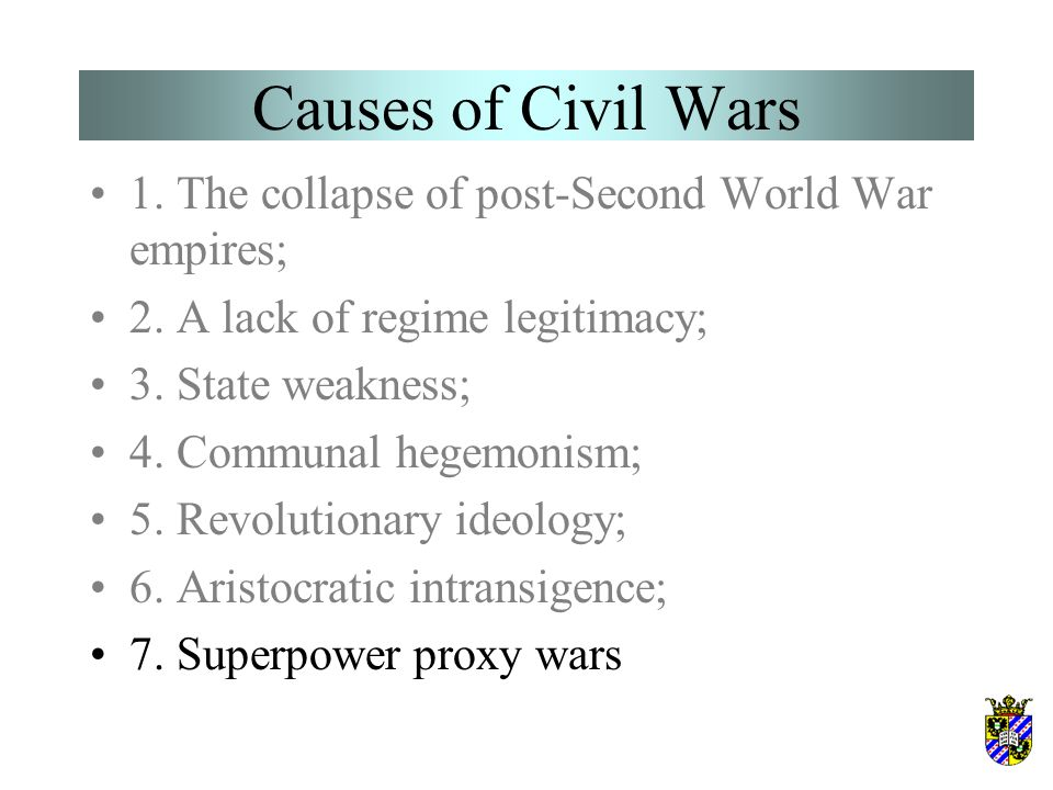 Causes of Civil Wars 1. The collapse of post-Second World War empires; 2. A lack of regime legitimacy; 3. State weakness; 4. Communal hegemonism; 5. R