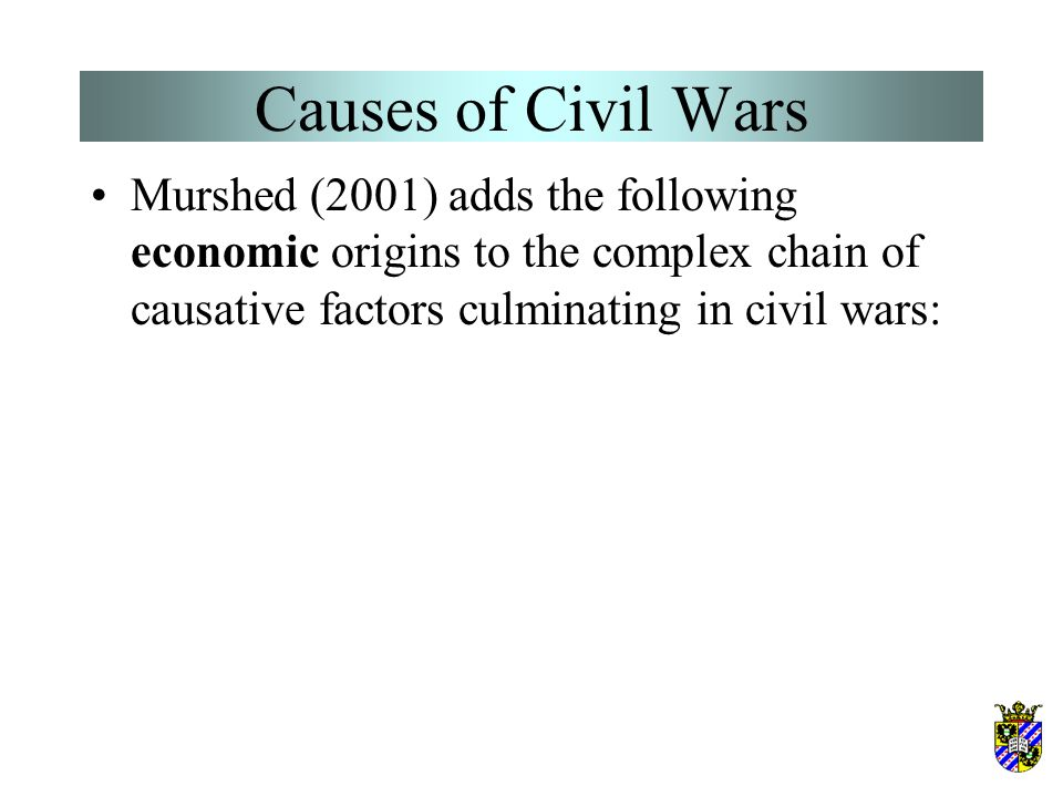 Causes of Civil Wars Murshed (2001) adds the following economic origins to the complex chain of causative factors culminating in civil wars: