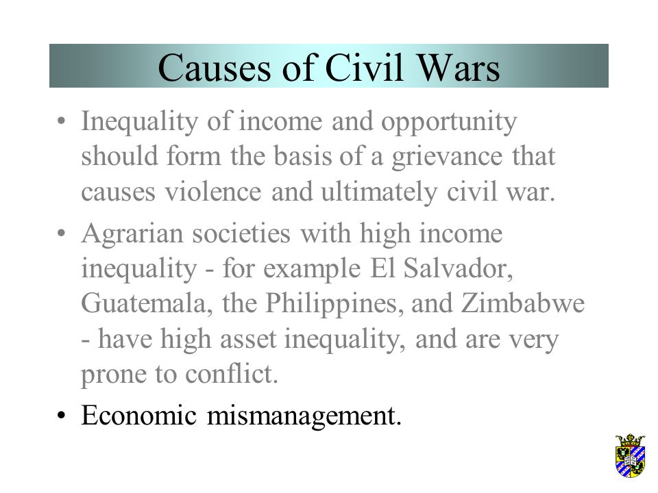 Causes of Civil Wars Inequality of income and opportunity should form the basis of a grievance that causes violence and ultimately civil war. Agrarian