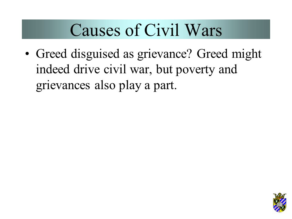 Causes of Civil Wars Greed disguised as grievance? Greed might indeed drive civil war, but poverty and grievances also play a part.