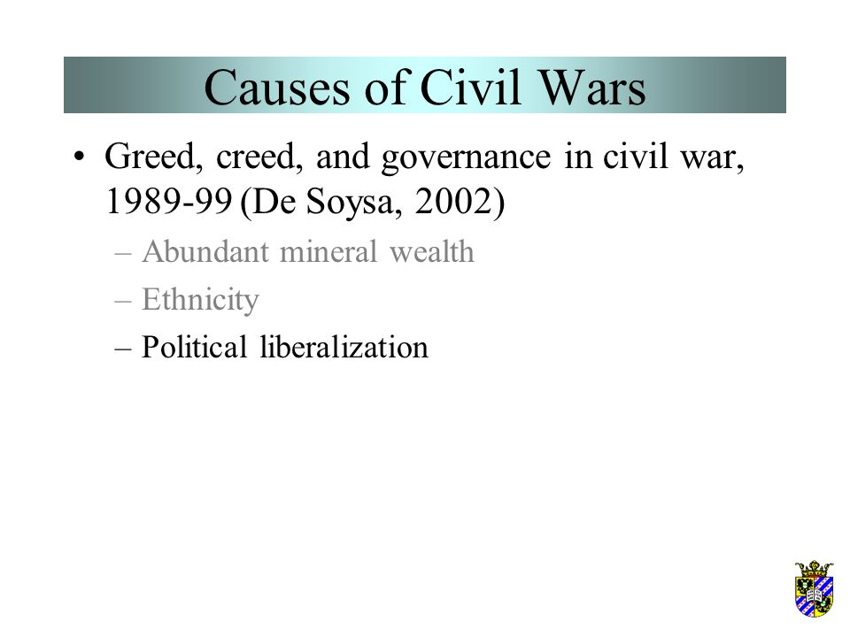 Causes of Civil Wars Greed, creed, and governance in civil war, 1989-99 (De Soysa, 2002) –Abundant mineral wealth –Ethnicity –Political liberalization