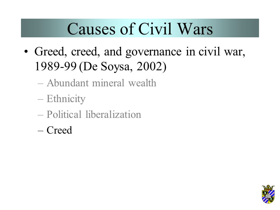 Causes of Civil Wars Greed, creed, and governance in civil war, 1989-99 (De Soysa, 2002) –Abundant mineral wealth –Ethnicity –Political liberalization –Creed