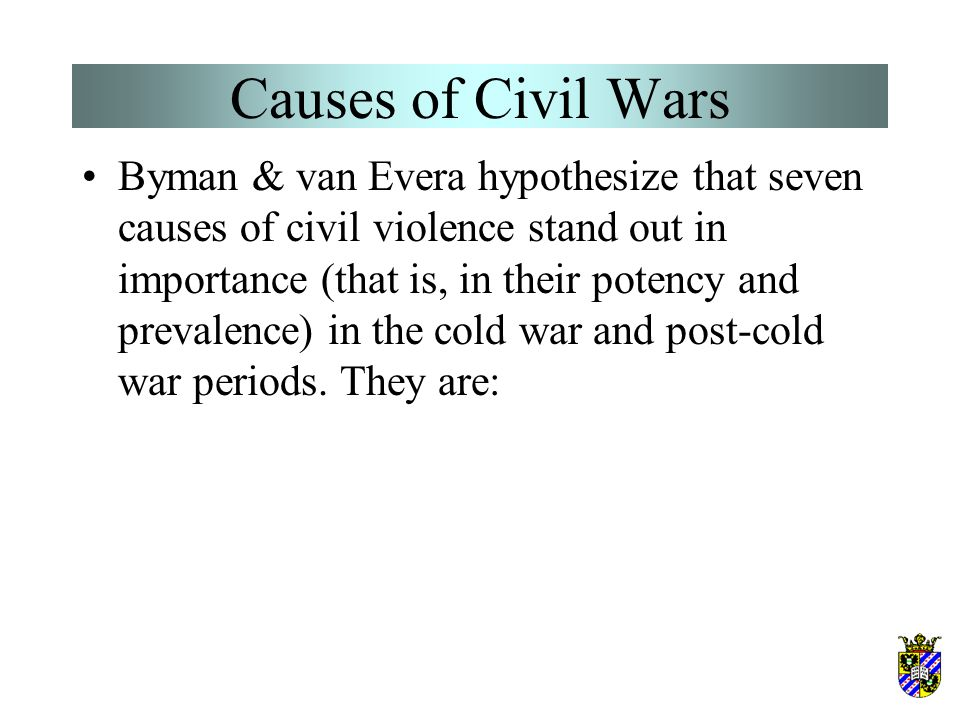 Causes of Civil Wars Byman & van Evera hypothesize that seven causes of civil violence stand out in importance (that is, in their potency and prevalence) in the cold war and post-cold war periods.