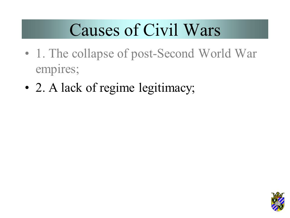 Causes of Civil Wars 1. The collapse of post-Second World War empires; 2. A lack of regime legitimacy;