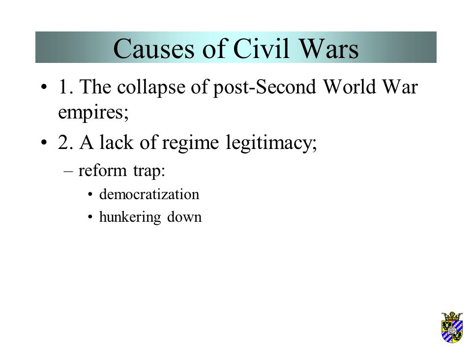 Causes of Civil Wars 1. The collapse of post-Second World War empires; 2. A lack of regime legitimacy; –reform trap: democratization hunkering down