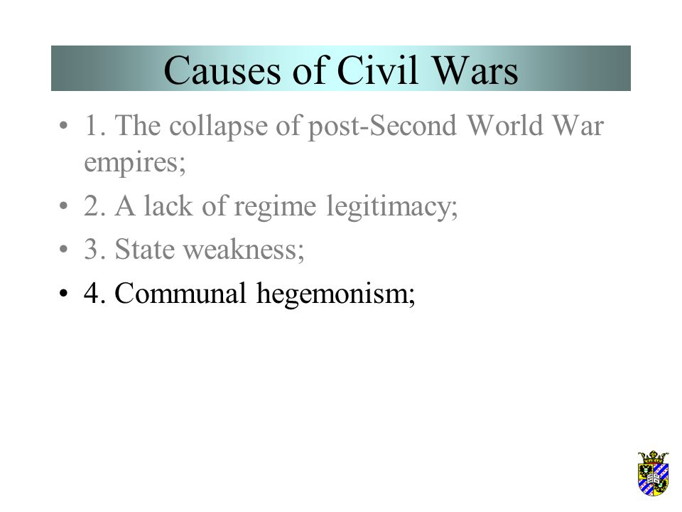 Causes of Civil Wars 1. The collapse of post-Second World War empires; 2. A lack of regime legitimacy; 3. State weakness; 4. Communal hegemonism;