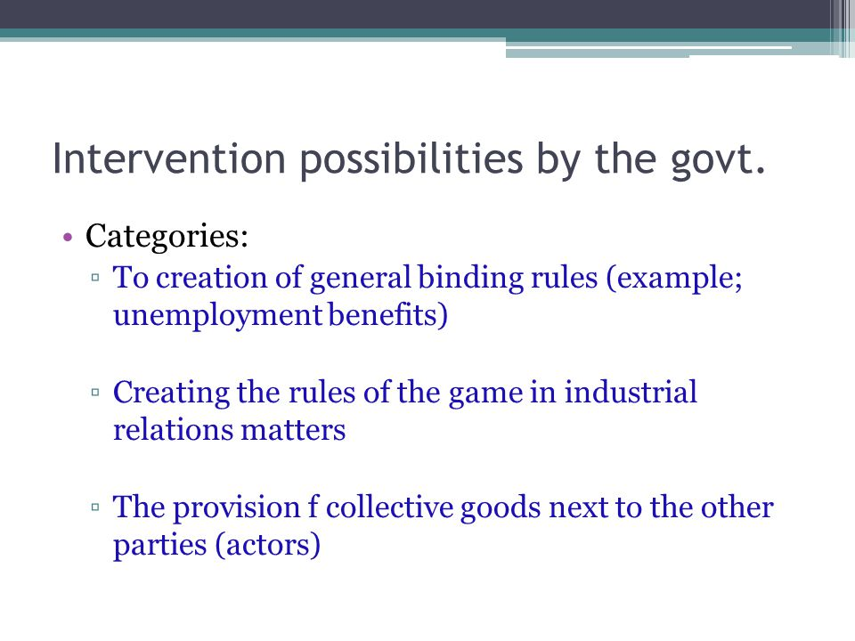 Intervention possibilities by the govt. Categories: ▫To creation of general binding rules (example; unemployment benefits) ▫Creating the rules of the