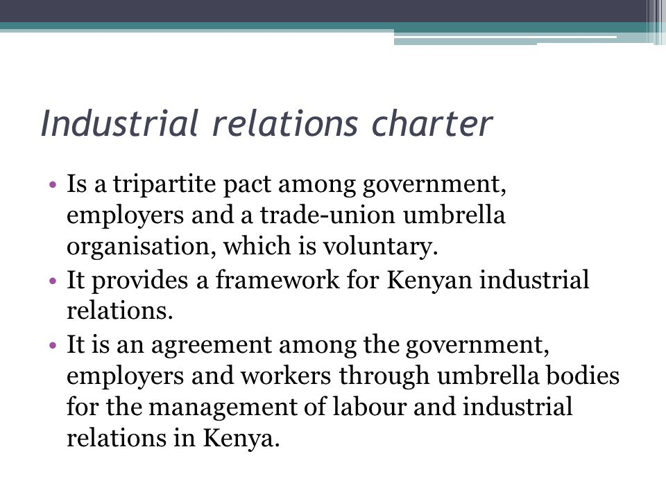 Industrial relations charter Is a tripartite pact among government, employers and a trade-union umbrella organisation, which is voluntary.