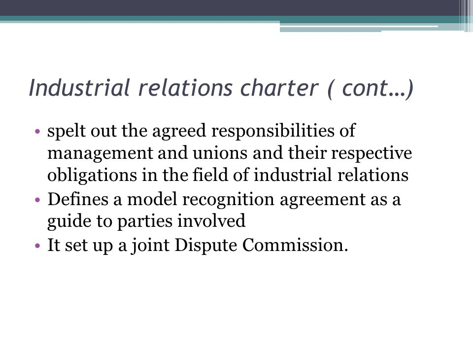 Industrial relations charter ( cont…) spelt out the agreed responsibilities of management and unions and their respective obligations in the field of industrial relations Defines a model recognition agreement as a guide to parties involved It set up a joint Dispute Commission.