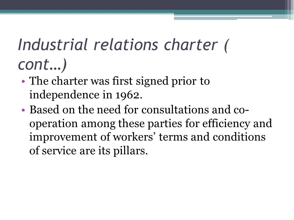 Industrial relations charter ( cont…) The charter was first signed prior to independence in 1962.