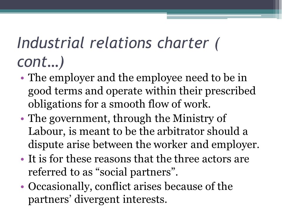 Industrial relations charter ( cont…) The employer and the employee need to be in good terms and operate within their prescribed obligations for a smooth flow of work.