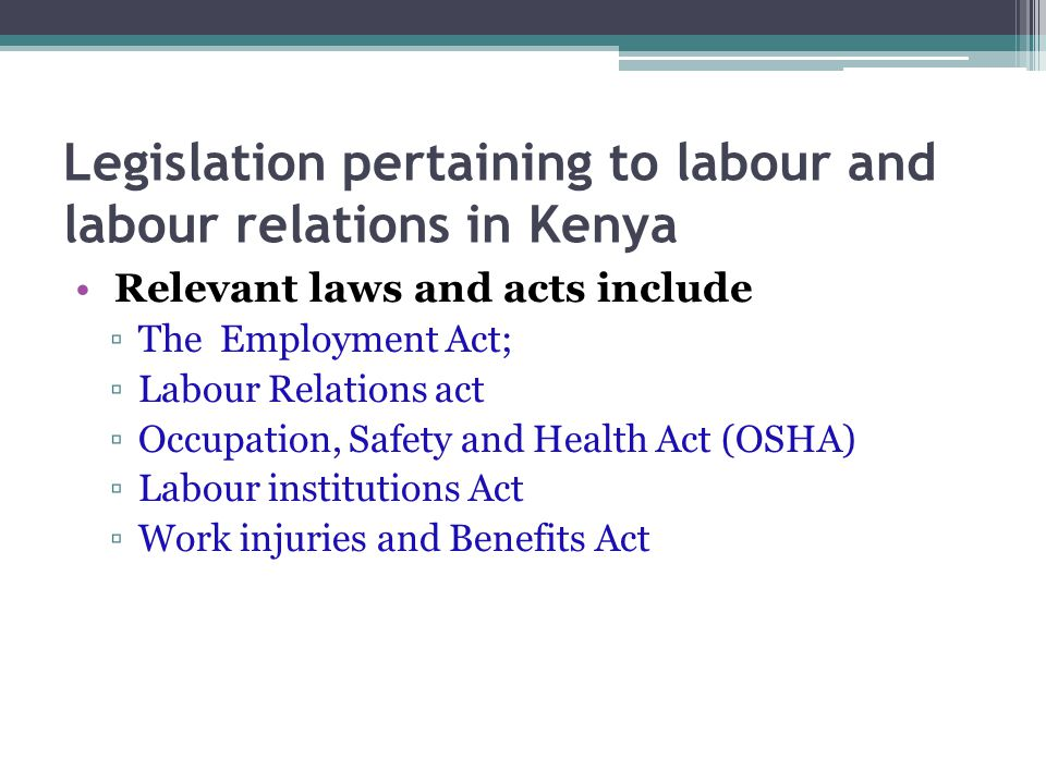 Legislation pertaining to labour and labour relations in Kenya Relevant laws and acts include ▫The Employment Act; ▫Labour Relations act ▫Occupation, Safety and Health Act (OSHA) ▫Labour institutions Act ▫Work injuries and Benefits Act
