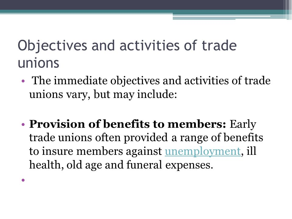 Objectives and activities of trade unions The immediate objectives and activities of trade unions vary, but may include: Provision of benefits to members: Early trade unions often provided a range of benefits to insure members against unemployment, ill health, old age and funeral expenses.unemployment