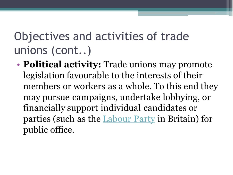 Objectives and activities of trade unions (cont..) Political activity: Trade unions may promote legislation favourable to the interests of their membe