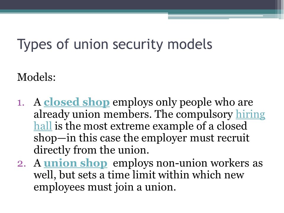 Types of union security models Models: 1.A closed shop employs only people who are already union members. The compulsory hiring hall is the most extre