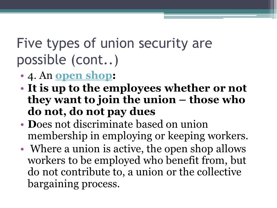 Five types of union security are possible (cont..) 4. An open shop:open shop It is up to the employees whether or not they want to join the union – th