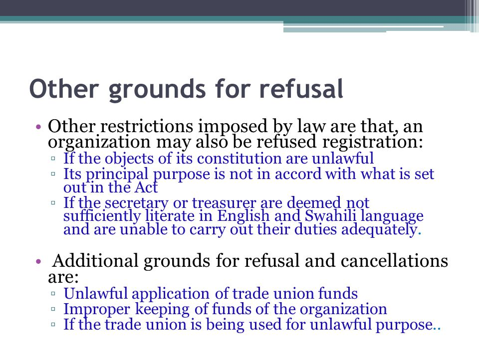 Other grounds for refusal Other restrictions imposed by law are that, an organization may also be refused registration: ▫If the objects of its constitution are unlawful ▫Its principal purpose is not in accord with what is set out in the Act ▫If the secretary or treasurer are deemed not sufficiently literate in English and Swahili language and are unable to carry out their duties adequately.