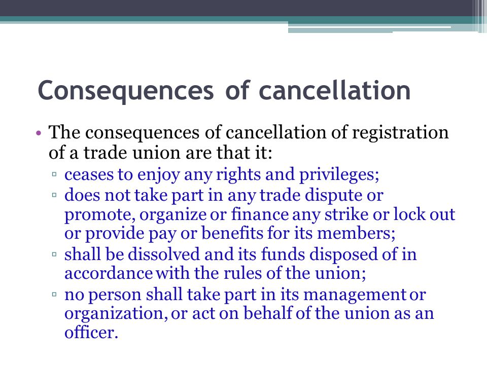 Consequences of cancellation The consequences of cancellation of registration of a trade union are that it: ▫ceases to enjoy any rights and privileges; ▫does not take part in any trade dispute or promote, organize or finance any strike or lock out or provide pay or benefits for its members; ▫shall be dissolved and its funds disposed of in accordance with the rules of the union; ▫no person shall take part in its management or organization, or act on behalf of the union as an officer.