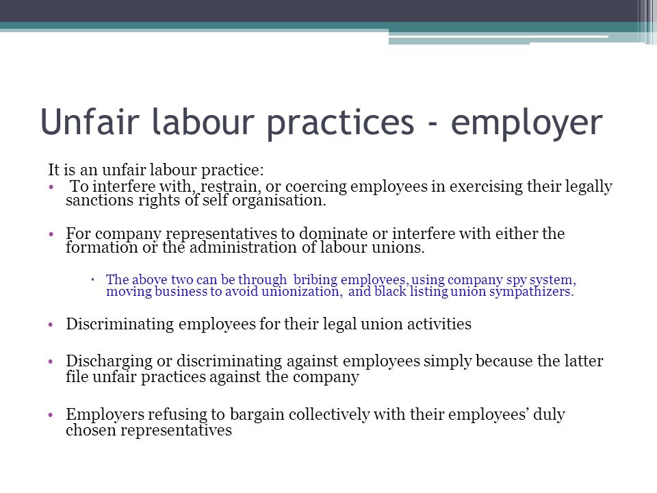 Unfair labour practices - employer It is an unfair labour practice: To interfere with, restrain, or coercing employees in exercising their legally sanctions rights of self organisation.