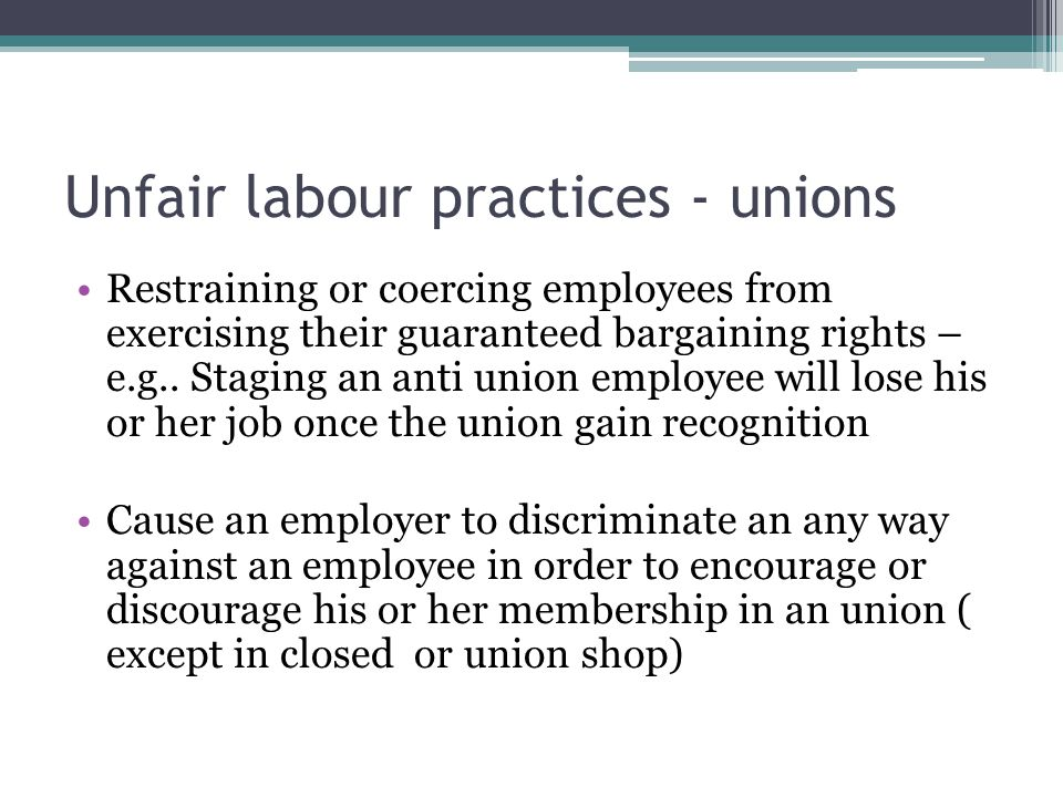 Unfair labour practices - unions Restraining or coercing employees from exercising their guaranteed bargaining rights – e.g..