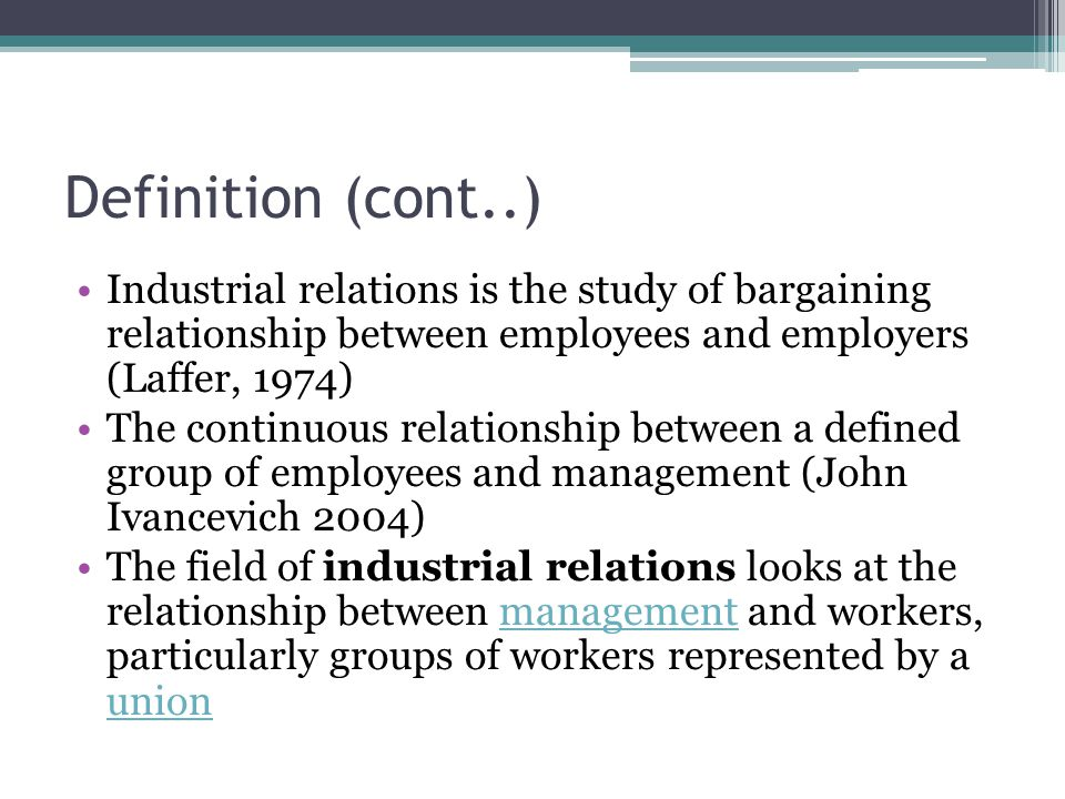 Definition (cont..) Industrial relations is the study of bargaining relationship between employees and employers (Laffer, 1974) The continuous relationship between a defined group of employees and management (John Ivancevich 2004) The field of industrial relations looks at the relationship between management and workers, particularly groups of workers represented by a unionmanagement union