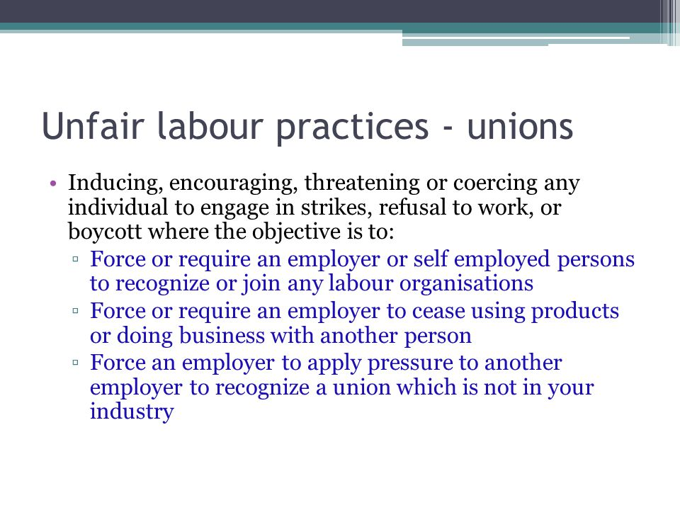 Unfair labour practices - unions Inducing, encouraging, threatening or coercing any individual to engage in strikes, refusal to work, or boycott where the objective is to: ▫Force or require an employer or self employed persons to recognize or join any labour organisations ▫Force or require an employer to cease using products or doing business with another person ▫Force an employer to apply pressure to another employer to recognize a union which is not in your industry