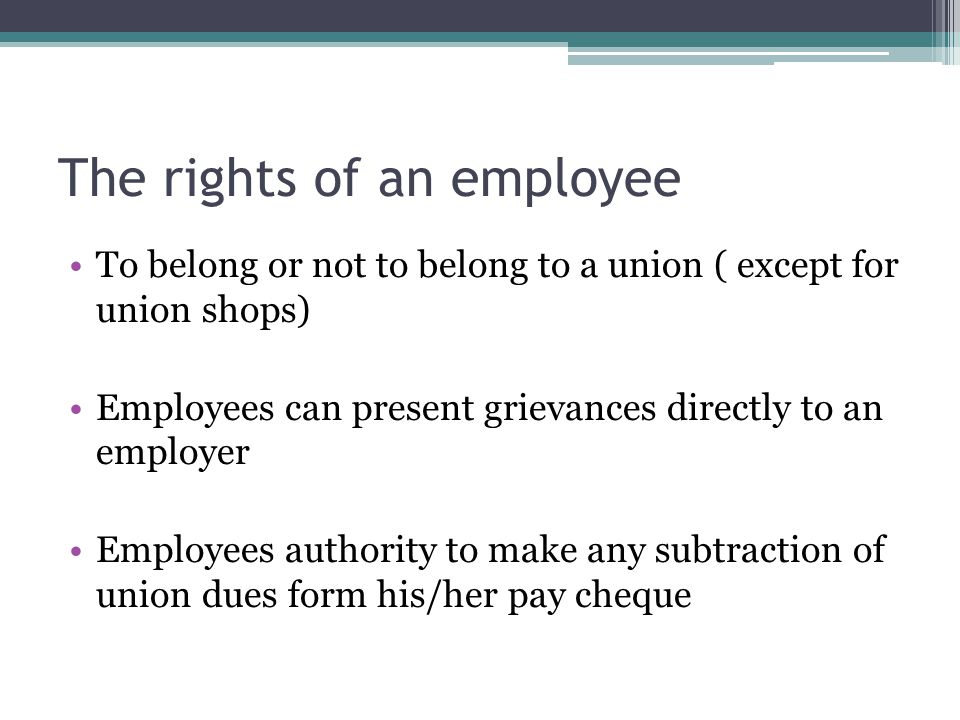 The rights of an employee To belong or not to belong to a union ( except for union shops) Employees can present grievances directly to an employer Emp