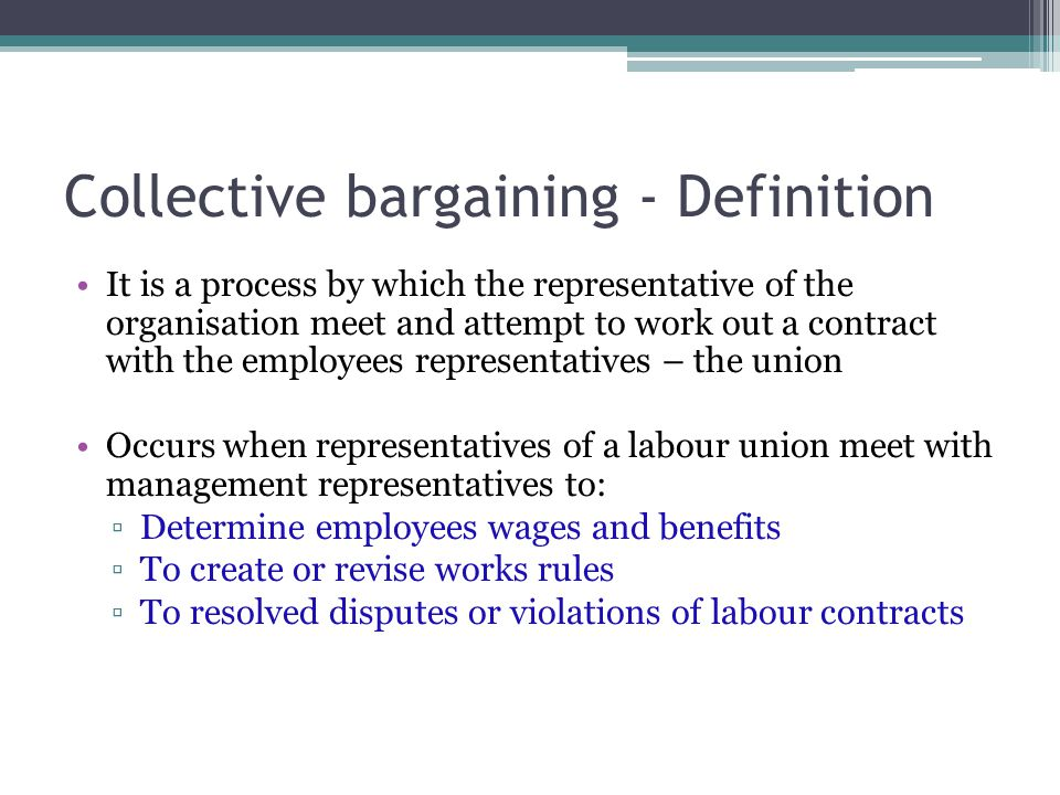 Collective bargaining - Definition It is a process by which the representative of the organisation meet and attempt to work out a contract with the employees representatives – the union Occurs when representatives of a labour union meet with management representatives to: ▫Determine employees wages and benefits ▫To create or revise works rules ▫To resolved disputes or violations of labour contracts