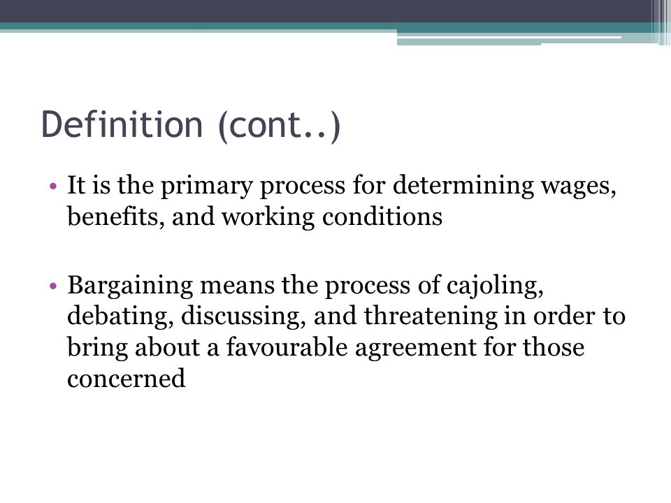 Definition (cont..) It is the primary process for determining wages, benefits, and working conditions Bargaining means the process of cajoling, debati