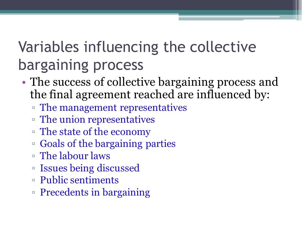 Variables influencing the collective bargaining process The success of collective bargaining process and the final agreement reached are influenced by: ▫The management representatives ▫The union representatives ▫The state of the economy ▫Goals of the bargaining parties ▫The labour laws ▫Issues being discussed ▫Public sentiments ▫Precedents in bargaining