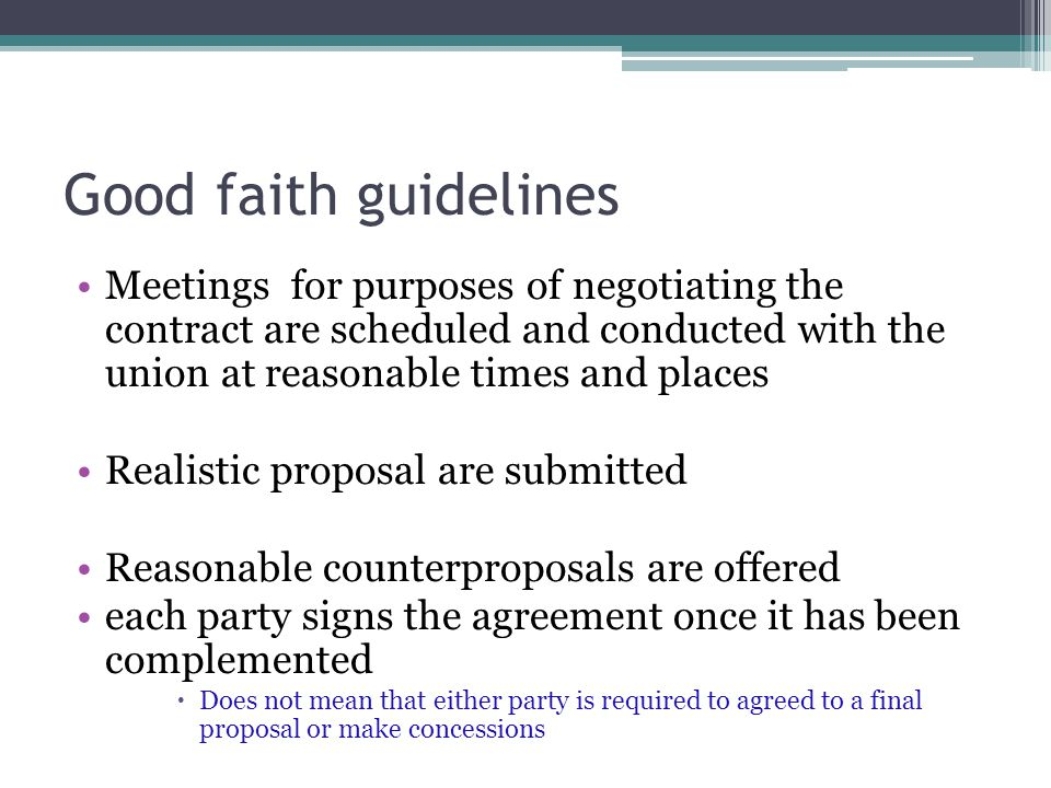 Good faith guidelines Meetings for purposes of negotiating the contract are scheduled and conducted with the union at reasonable times and places Realistic proposal are submitted Reasonable counterproposals are offered each party signs the agreement once it has been complemented  Does not mean that either party is required to agreed to a final proposal or make concessions