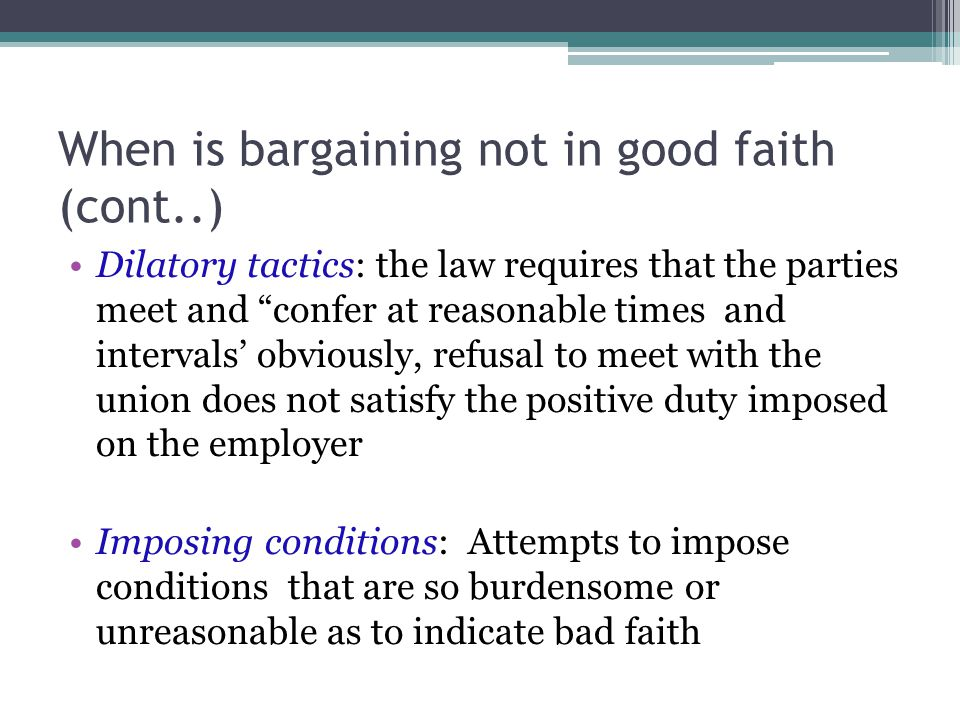 """When is bargaining not in good faith (cont..) Dilatory tactics: the law requires that the parties meet and """"confer at reasonable times and intervals'"""