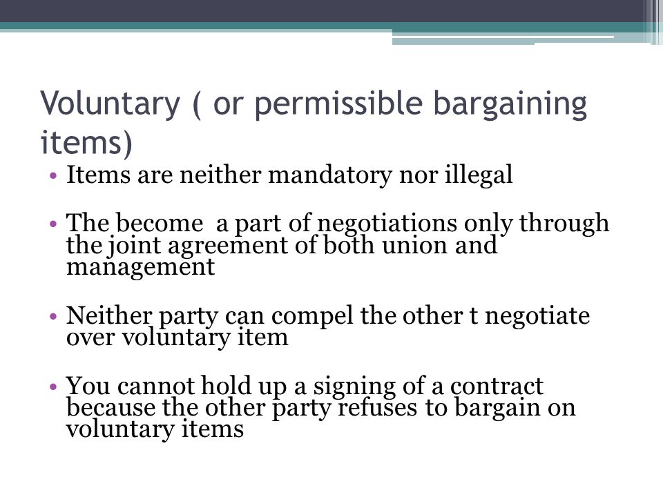 Voluntary ( or permissible bargaining items) Items are neither mandatory nor illegal The become a part of negotiations only through the joint agreement of both union and management Neither party can compel the other t negotiate over voluntary item You cannot hold up a signing of a contract because the other party refuses to bargain on voluntary items