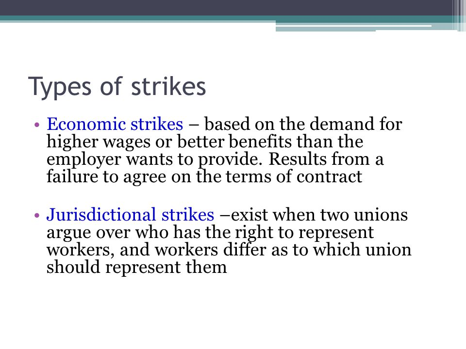 Types of strikes Economic strikes – based on the demand for higher wages or better benefits than the employer wants to provide. Results from a failure