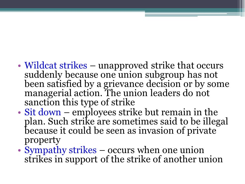 Wildcat strikes – unapproved strike that occurs suddenly because one union subgroup has not been satisfied by a grievance decision or by some managerial action.