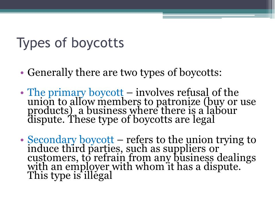 Types of boycotts Generally there are two types of boycotts: The primary boycott – involves refusal of the union to allow members to patronize (buy or use products) a business where there is a labour dispute.