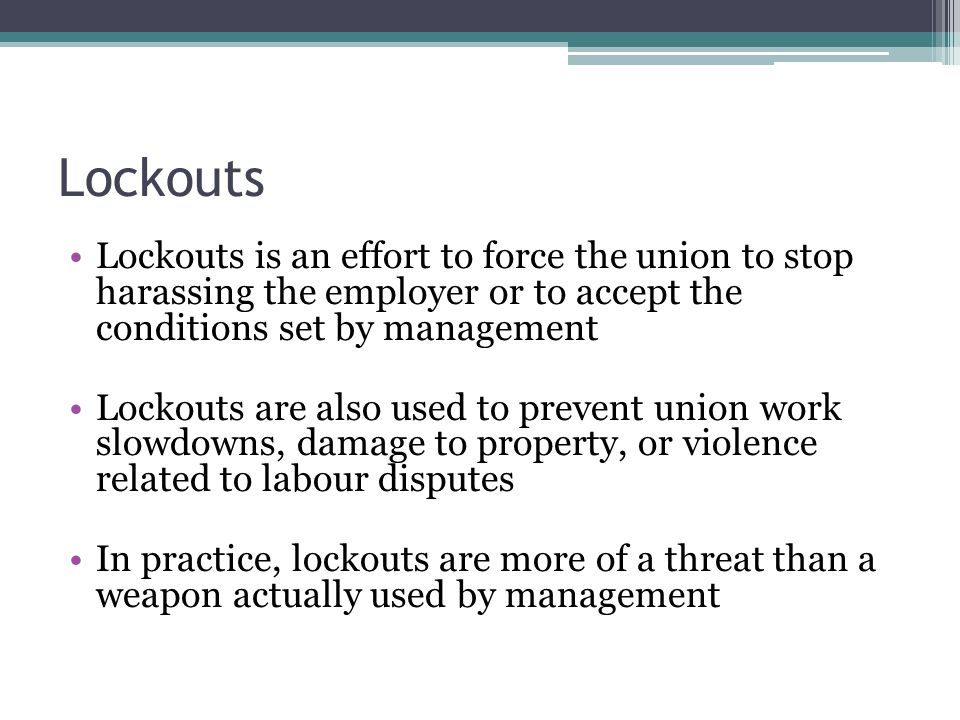 Lockouts Lockouts is an effort to force the union to stop harassing the employer or to accept the conditions set by management Lockouts are also used
